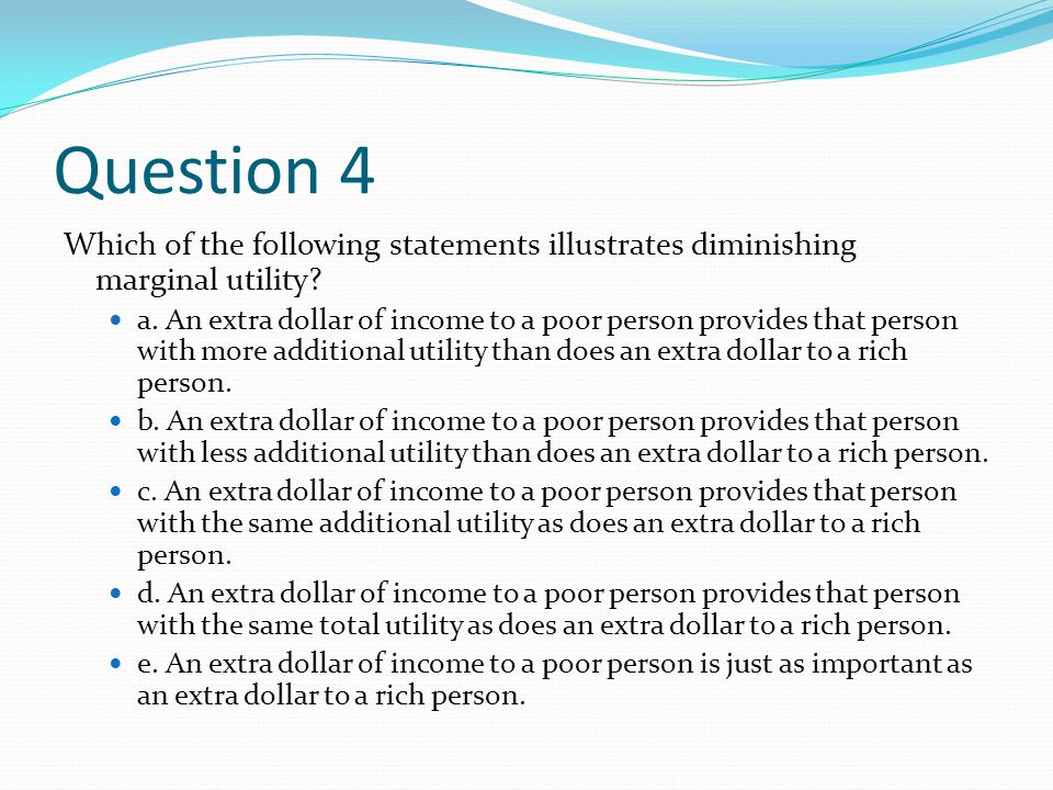 Question 4 Which of the following statements illustrates diminishing marginal utility