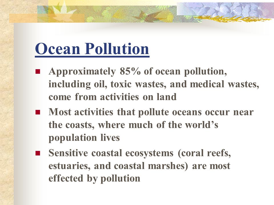 Ocean Pollution Approximately 85% of ocean pollution, including oil, toxic wastes, and medical wastes, come from activities on land.