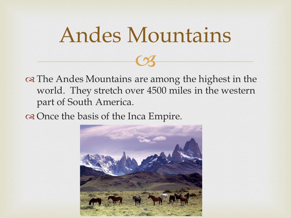 Andes Mountains The Andes Mountains are among the highest in the world. They stretch over 4500 miles in the western part of South America.