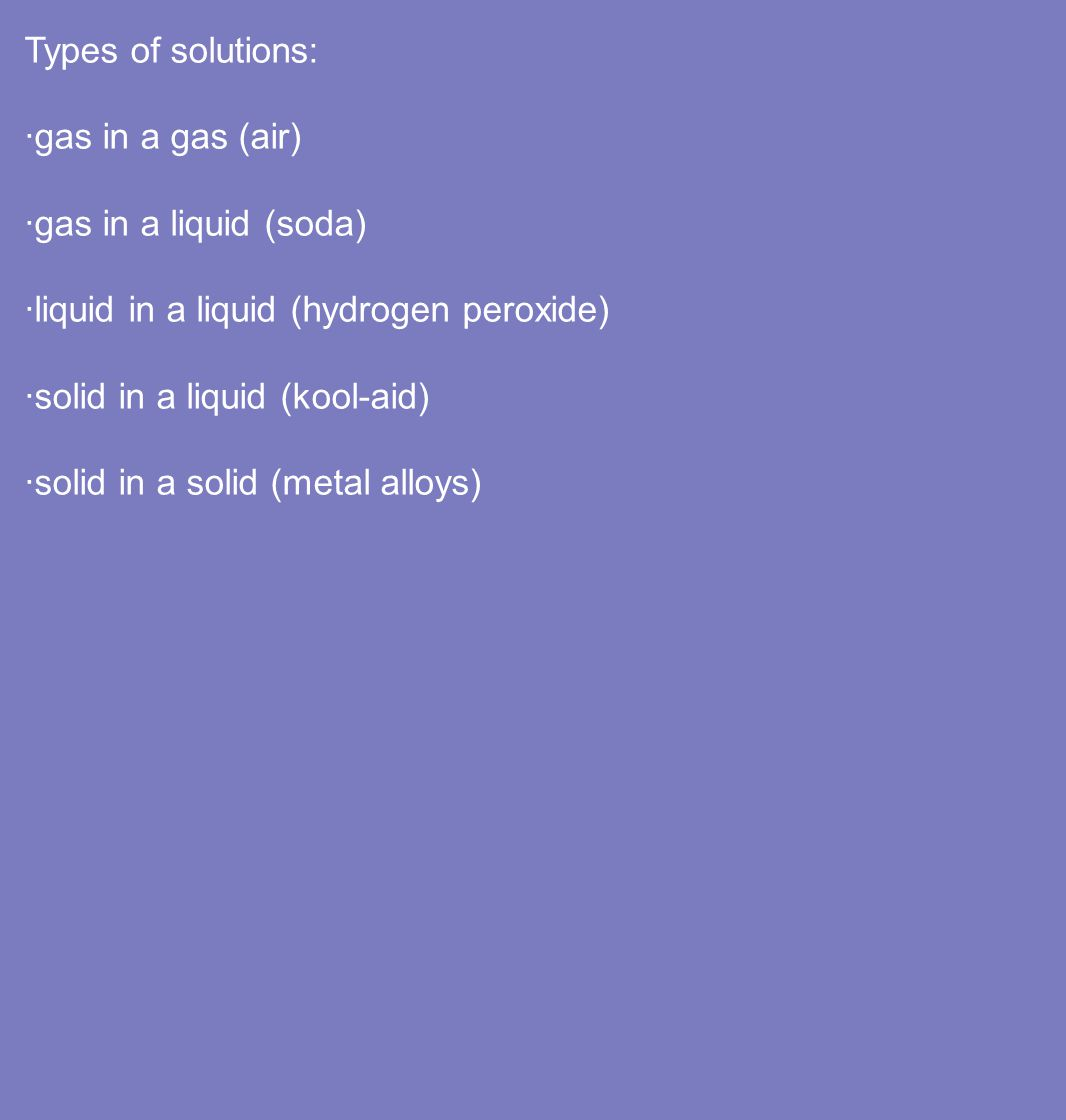 Types of solutions: ·gas in a gas (air) ·gas in a liquid (soda) ·liquid in a liquid (hydrogen peroxide)