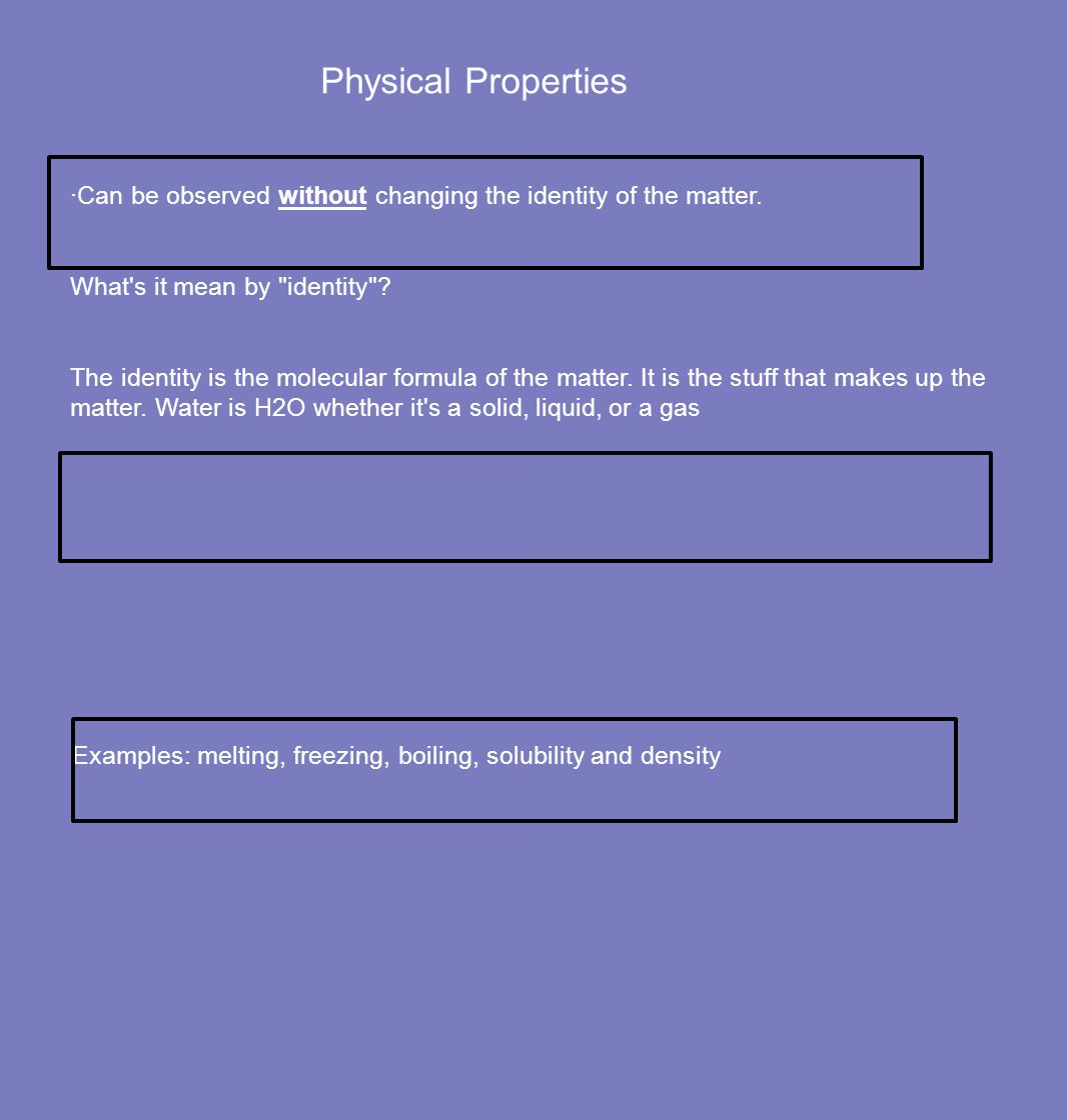 Physical Properties ·Can be observed without changing the identity of the matter. What s it mean by identity