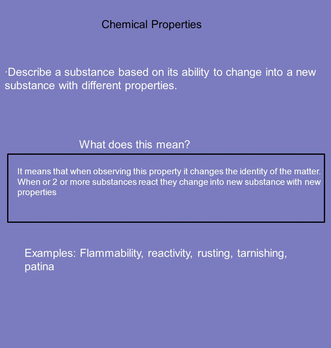 Examples: Flammability, reactivity, rusting, tarnishing, patina