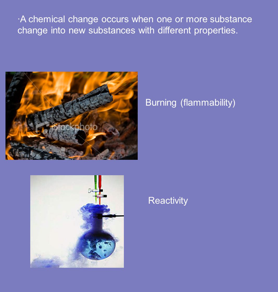 ·A chemical change occurs when one or more substance change into new substances with different properties.