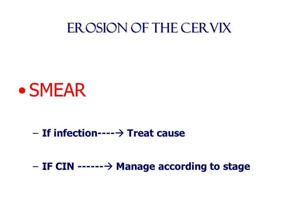 SMEAR Erosion of the Cervix If infection---- Treat cause