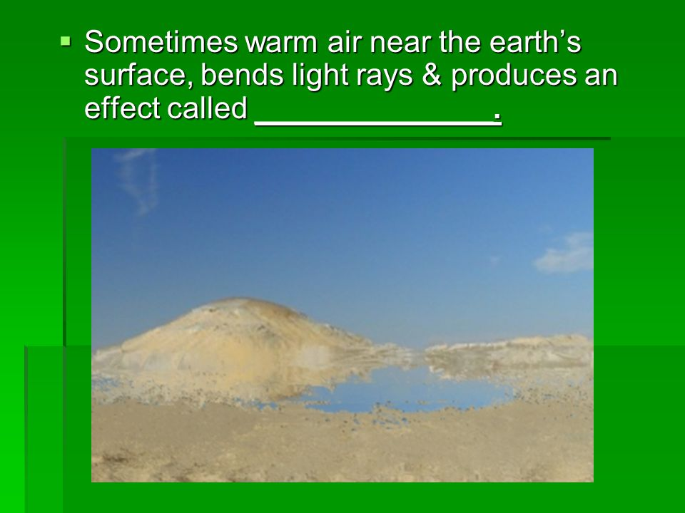 Sometimes warm air near the earth's surface, bends light rays & produces an effect called ______________.