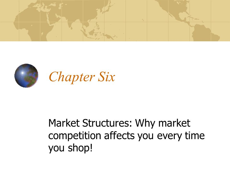 Chapter Six Market Structures: Why market competition affects you every time you shop!