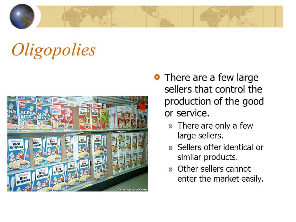 Oligopolies There are a few large sellers that control the production of the good or service. There are only a few large sellers.