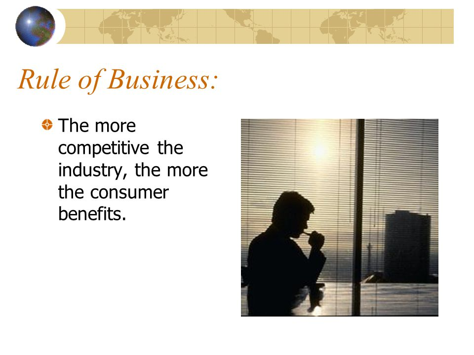 Rule of Business: The more competitive the industry, the more the consumer benefits.