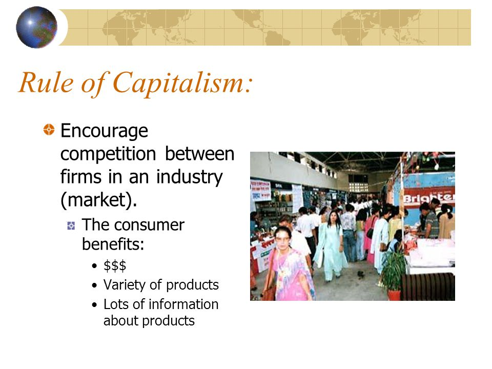 Rule of Capitalism: Encourage competition between firms in an industry (market). The consumer benefits: