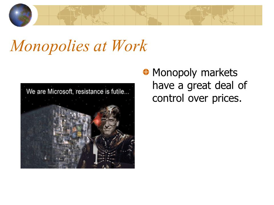 Monopolies at Work Monopoly markets have a great deal of control over prices.