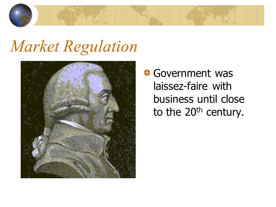 Market Regulation Government was laissez-faire with business until close to the 20th century.