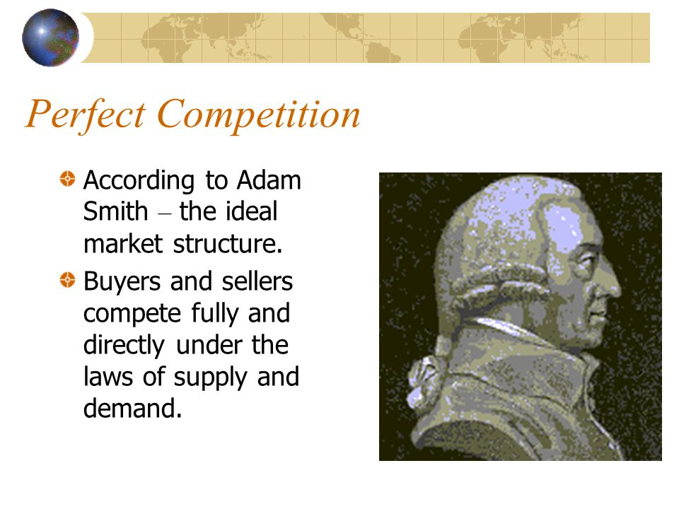 Perfect Competition According to Adam Smith – the ideal market structure.