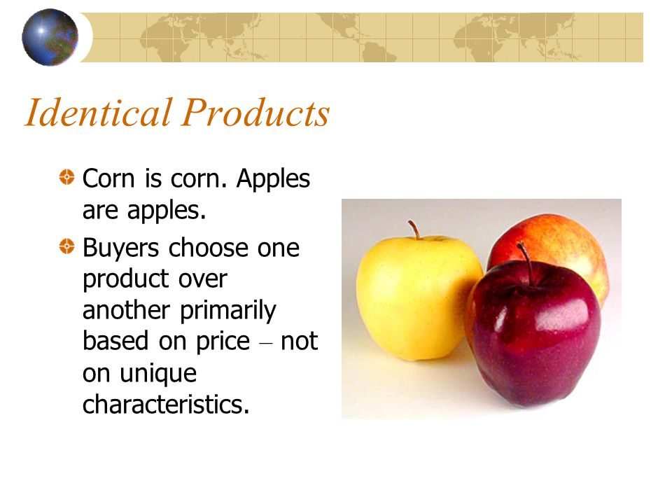 Identical Products Corn is corn. Apples are apples.