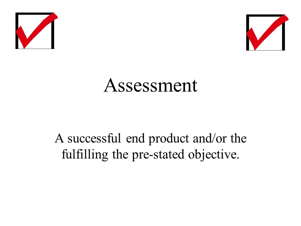 Assessment A successful end product and/or the fulfilling the pre-stated objective.