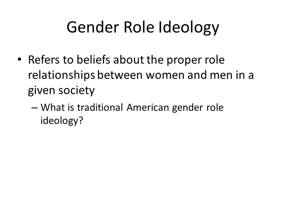 Gender Role Ideology Refers to beliefs about the proper role relationships between women and men in a given society.