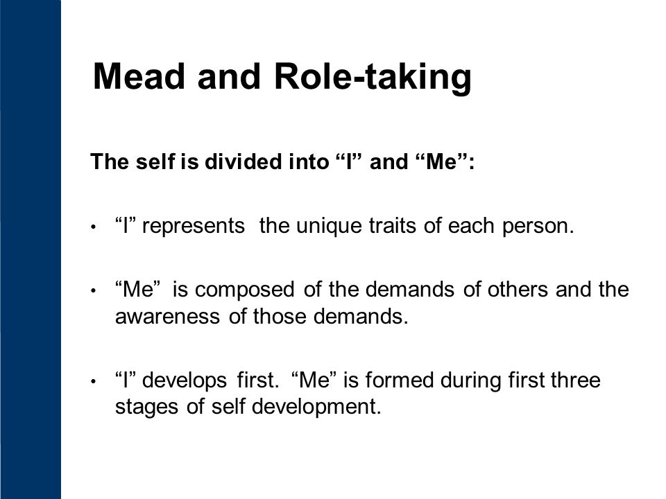 explain mead 3 stages of the self Mead's account of the social emergence of the self is developed further through an elucidation of three forms of inter-subjective activity: language there are, it would appear, two phases (or poles) of the self: (1) that phase which reflects the attitude of the generalized other and (2) that phase.