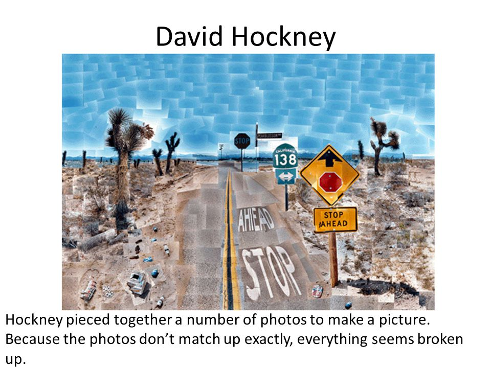 David Hockney Hockney pieced together a number of photos to make a picture.