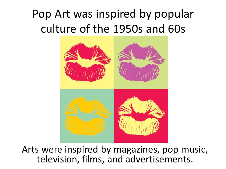 Pop Art was inspired by popular culture of the 1950s and 60s