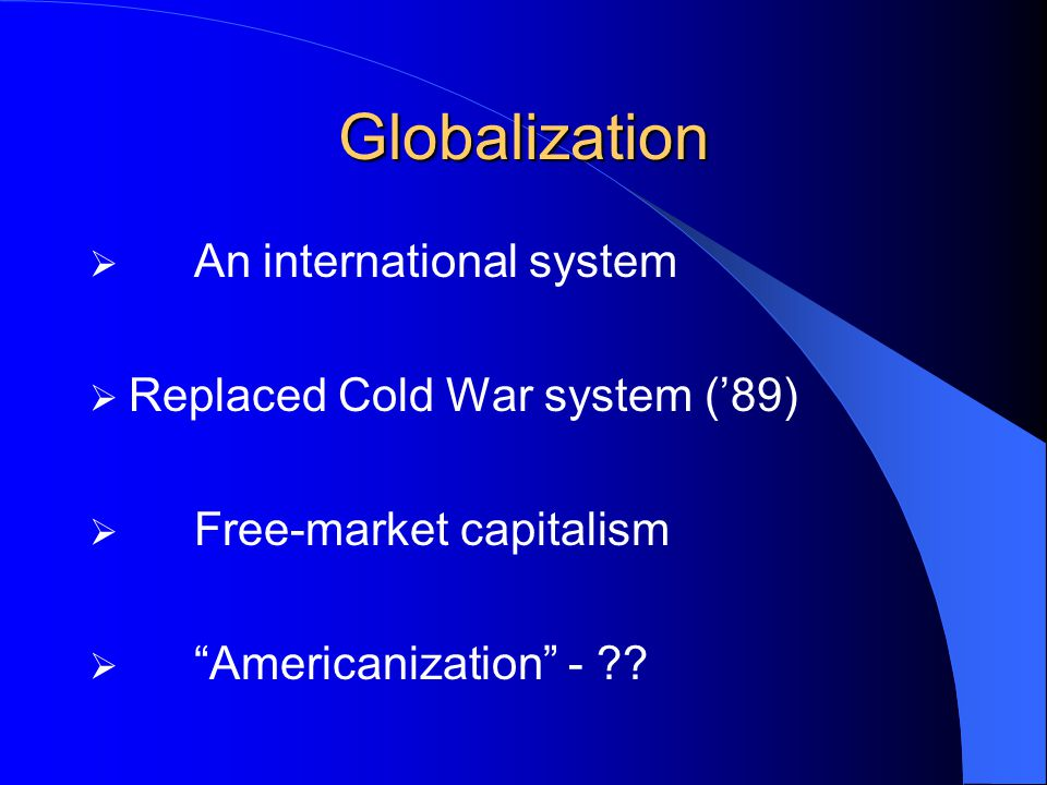 Globalization An international system Replaced Cold War system ('89)