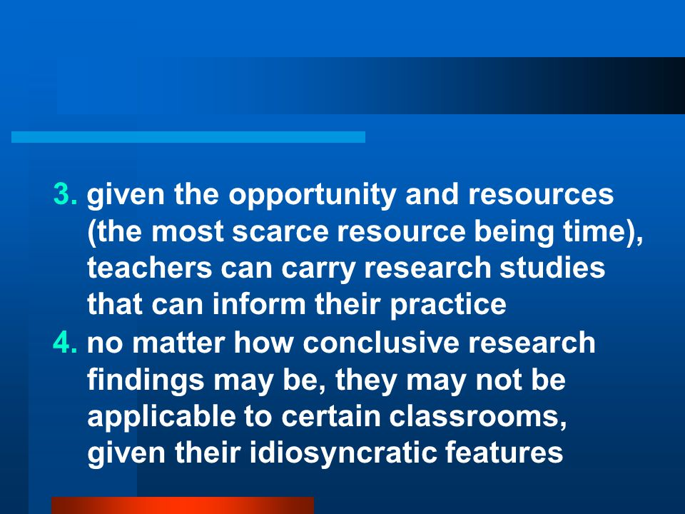 3. given the opportunity and resources (the most scarce resource being time), teachers can carry research studies that can inform their practice