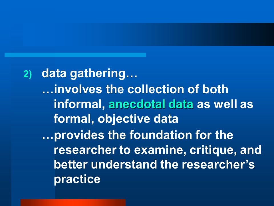 data gathering… …involves the collection of both informal, anecdotal data as well as formal, objective data.