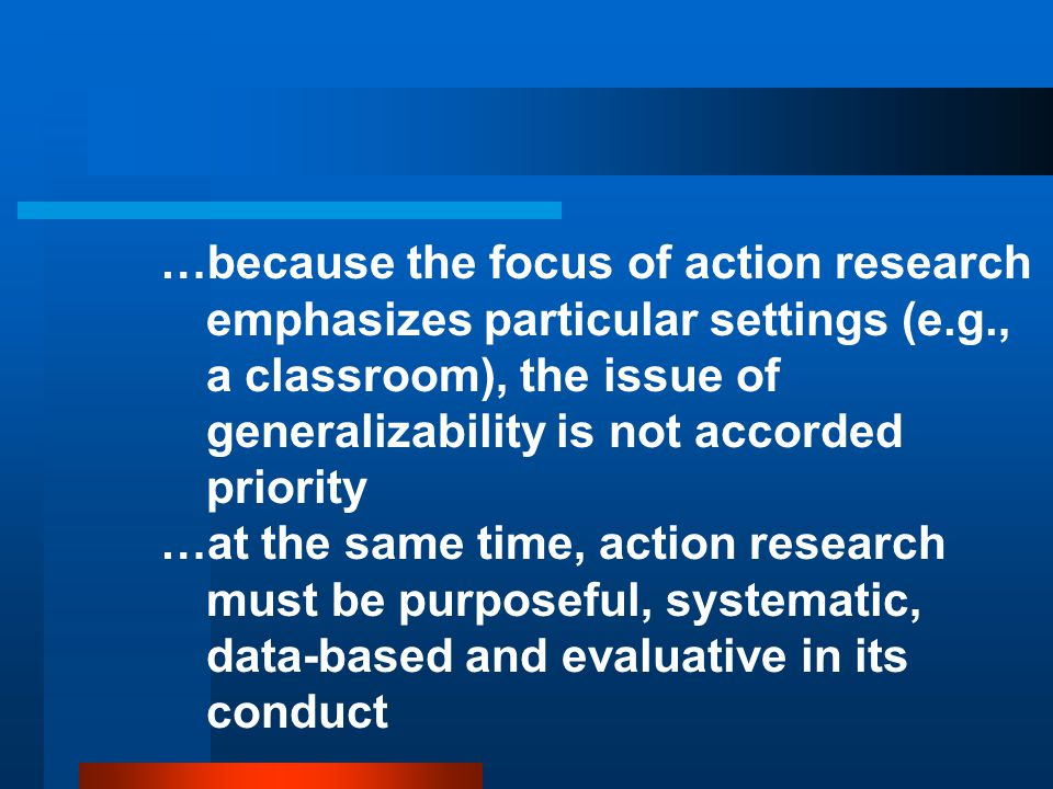 …because the focus of action research emphasizes particular settings (e.g., a classroom), the issue of generalizability is not accorded priority