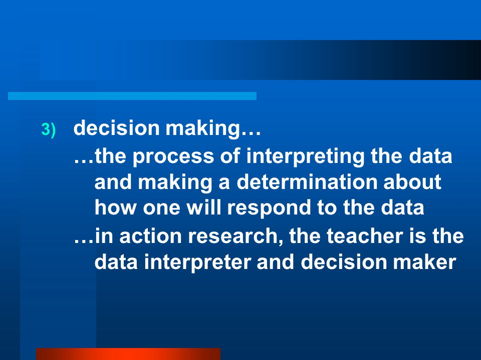 decision making… …the process of interpreting the data and making a determination about how one will respond to the data.