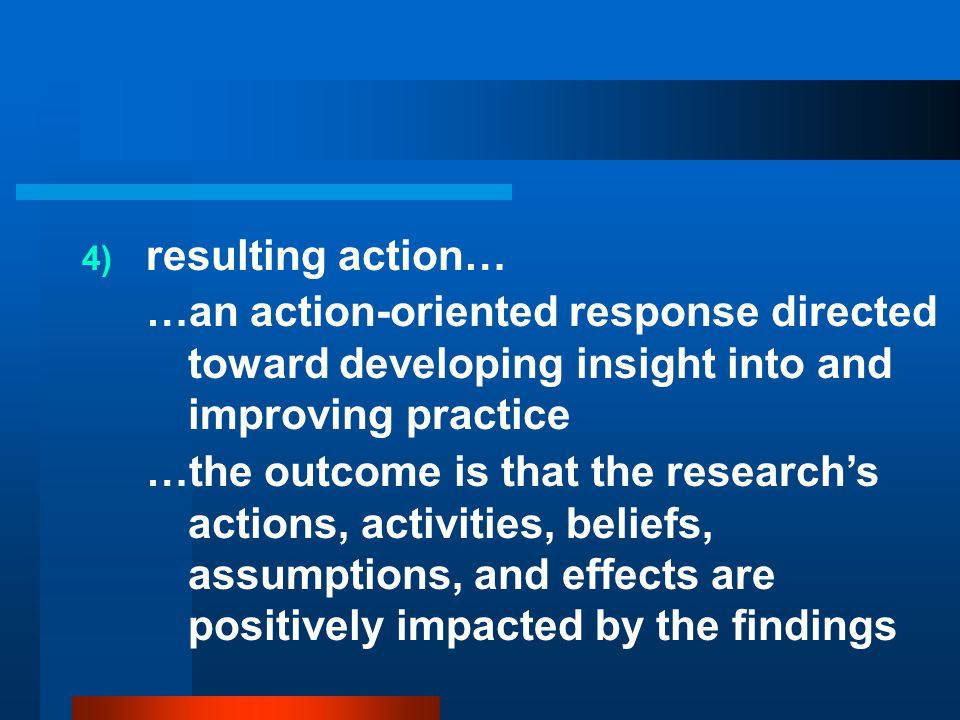 resulting action… …an action-oriented response directed toward developing insight into and improving practice.