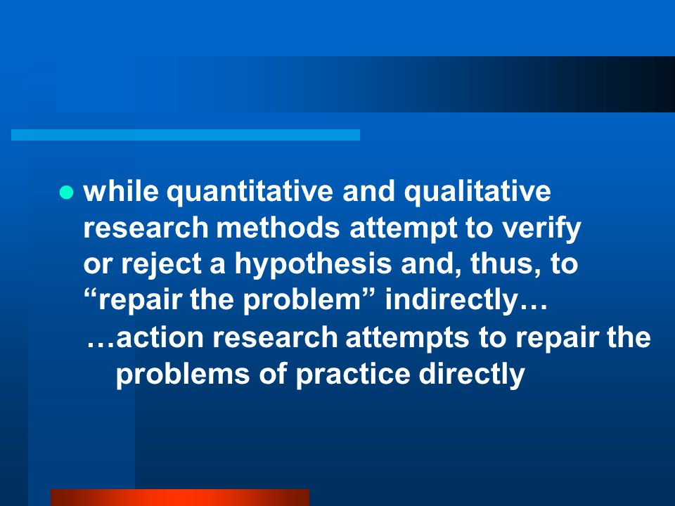 while quantitative and qualitative research methods attempt to verify or reject a hypothesis and, thus, to repair the problem indirectly…