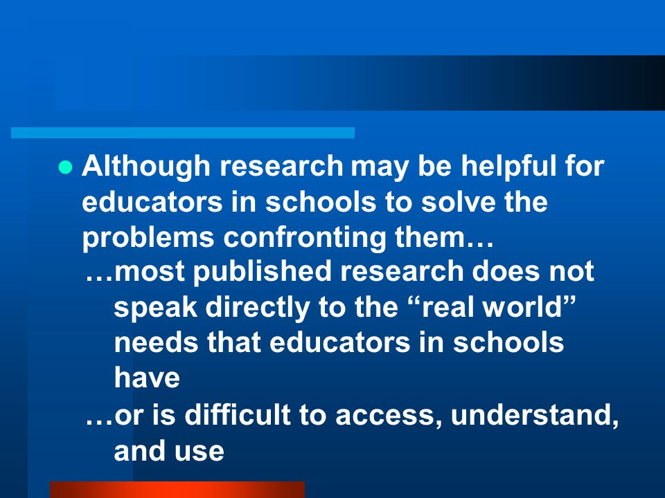 Although research may be helpful for educators in schools to solve the problems confronting them…