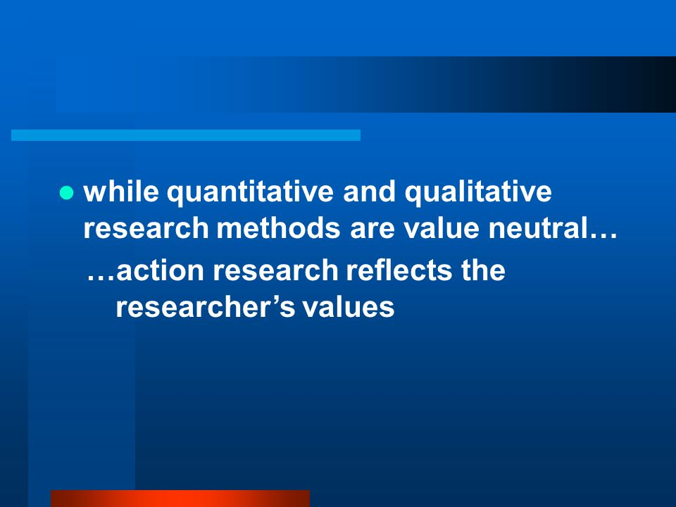 while quantitative and qualitative research methods are value neutral…