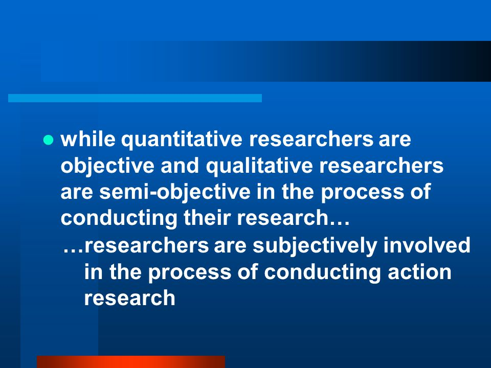 while quantitative researchers are objective and qualitative researchers are semi-objective in the process of conducting their research…