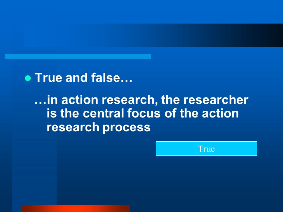 True and false… …in action research, the researcher is the central focus of the action research process.