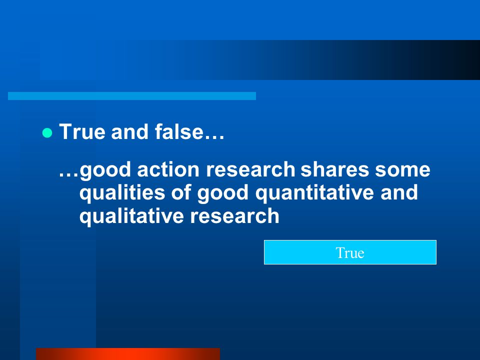 True and false… …good action research shares some qualities of good quantitative and qualitative research.