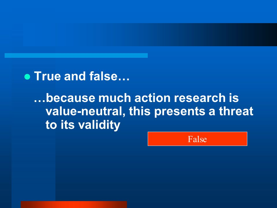 True and false… …because much action research is value-neutral, this presents a threat to its validity.