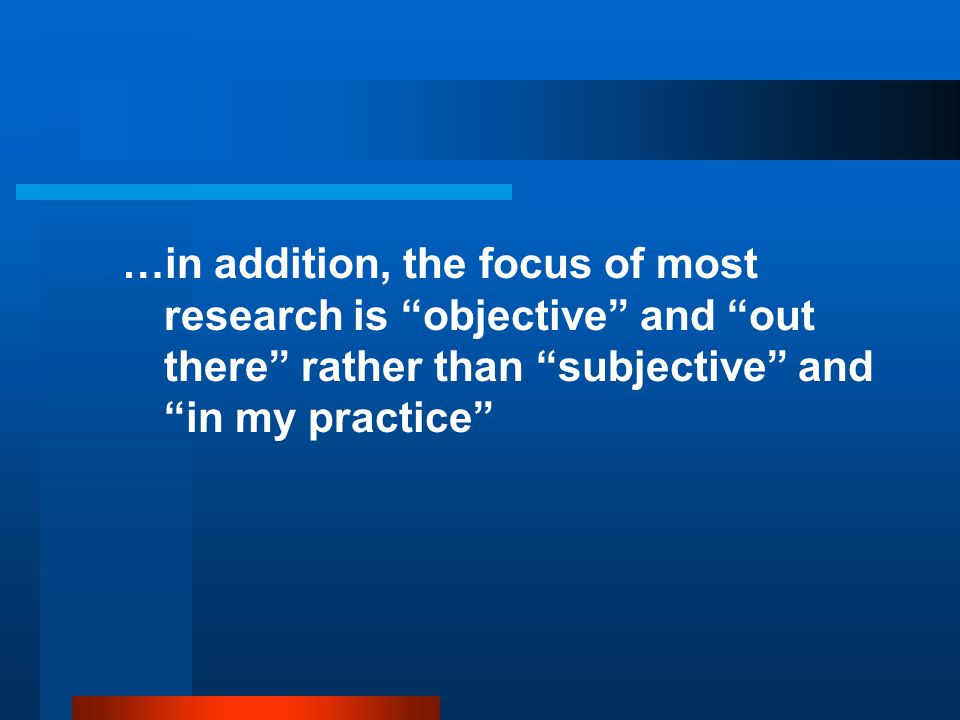 …in addition, the focus of most research is objective and out there rather than subjective and in my practice
