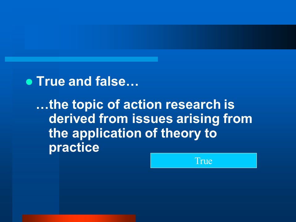 True and false… …the topic of action research is derived from issues arising from the application of theory to practice.