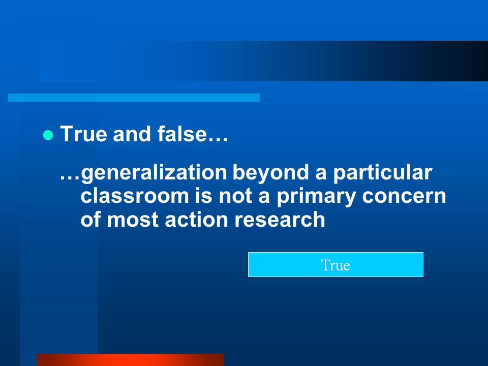 True and false… …generalization beyond a particular classroom is not a primary concern of most action research.