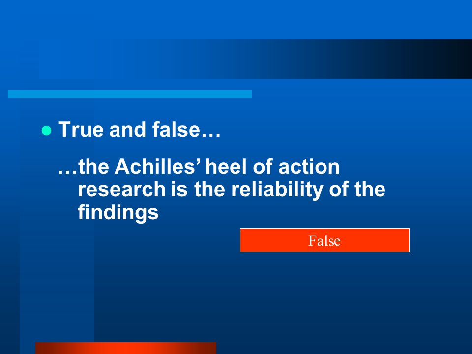 True and false… …the Achilles' heel of action research is the reliability of the findings False