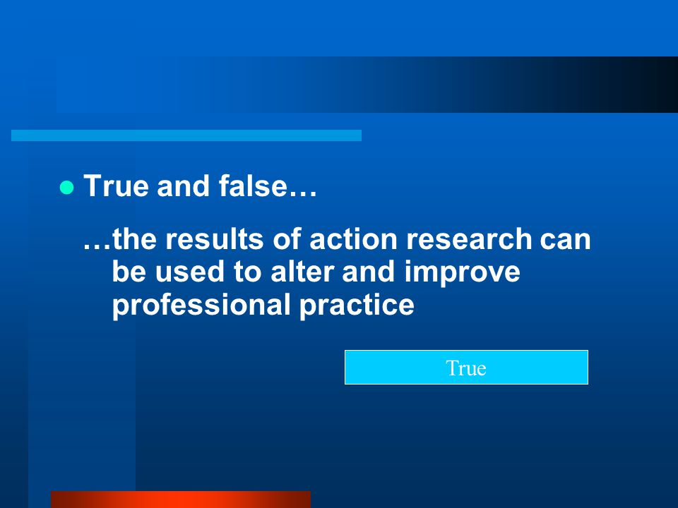 True and false… …the results of action research can be used to alter and improve professional practice.