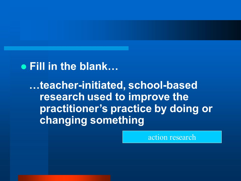 Fill in the blank… …teacher-initiated, school-based research used to improve the practitioner's practice by doing or changing something.