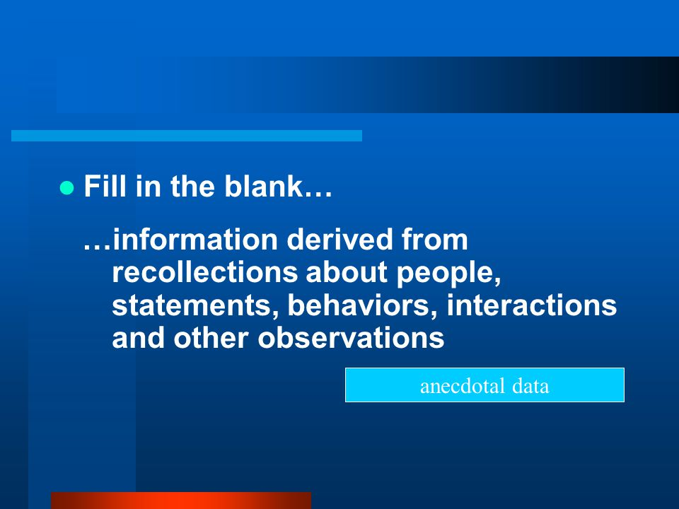 Fill in the blank… …information derived from recollections about people, statements, behaviors, interactions and other observations.