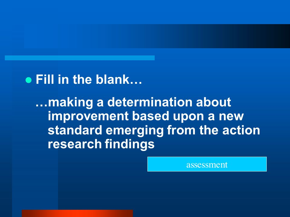 Fill in the blank… …making a determination about improvement based upon a new standard emerging from the action research findings.
