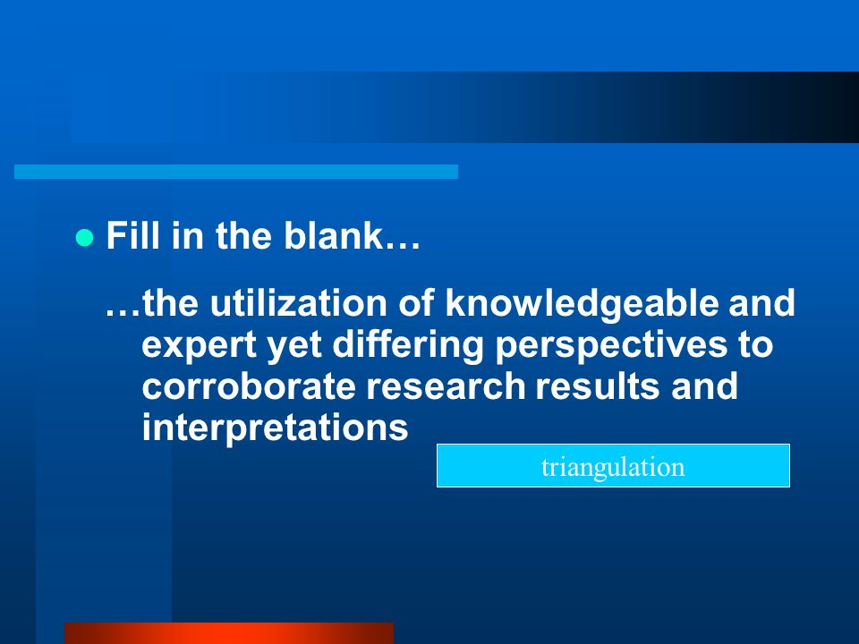 Fill in the blank… …the utilization of knowledgeable and expert yet differing perspectives to corroborate research results and interpretations.