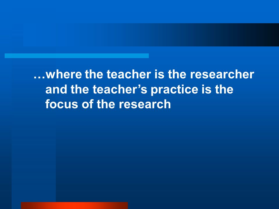 …where the teacher is the researcher and the teacher's practice is the focus of the research