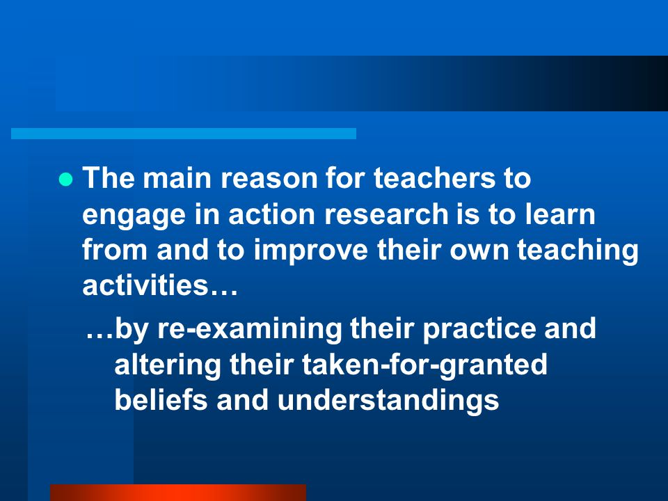 The main reason for teachers to engage in action research is to learn from and to improve their own teaching activities…