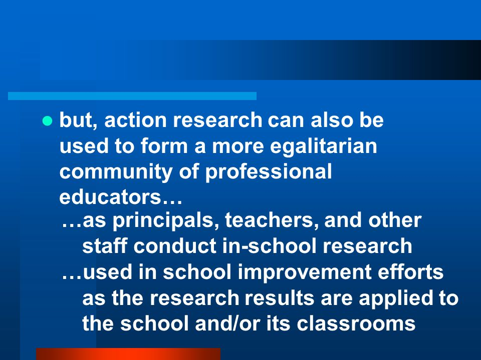 but, action research can also be used to form a more egalitarian community of professional educators…