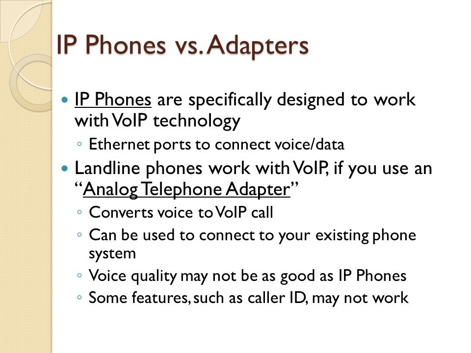 IP Phones vs. Adapters IP Phones are specifically designed to work with VoIP technology. Ethernet ports to connect voice/data.