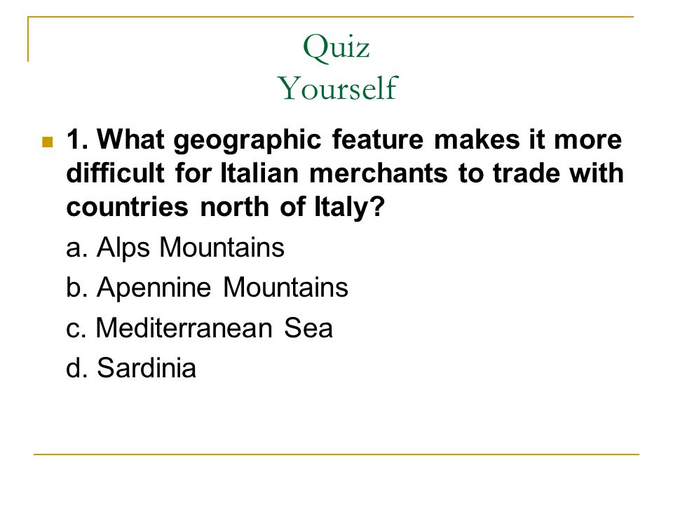 Quiz Yourself 1. What geographic feature makes it more difficult for Italian merchants to trade with countries north of Italy