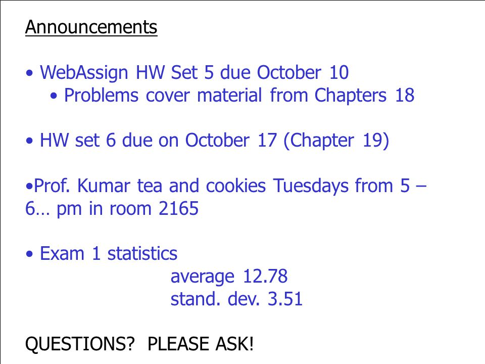 Announcements WebAssign HW Set 5 due October 10. Problems cover material from Chapters 18. HW set 6 due on October 17 (Chapter 19)